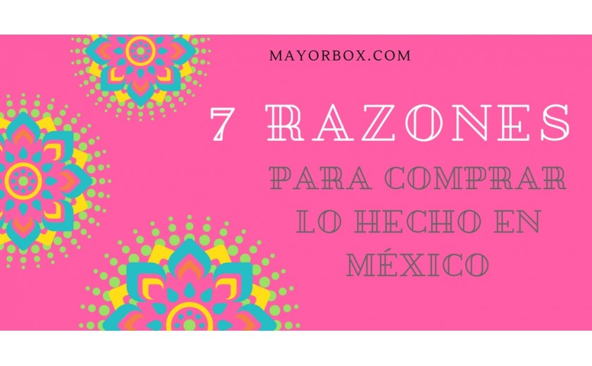 7 Reasons to Buy Made in Mexico